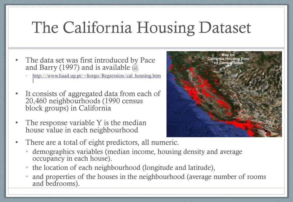 htm l It consists of aggregated data from each of 20,460 neighbourhoods (1990 census block groups) in California The response variable Y is the median house