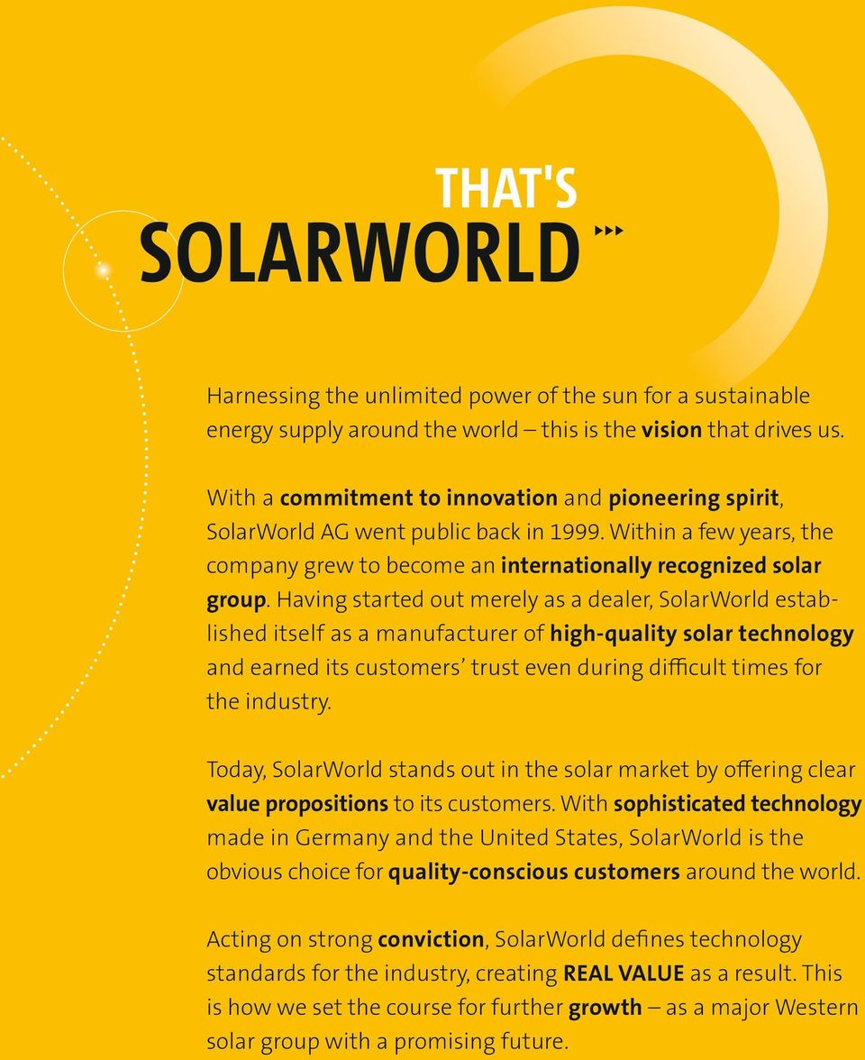 Having started out merely as a dealer, SolarWorld established itself as a manufacturer of highquality solar technology and earned its customers trust even during difficult times for the industry.