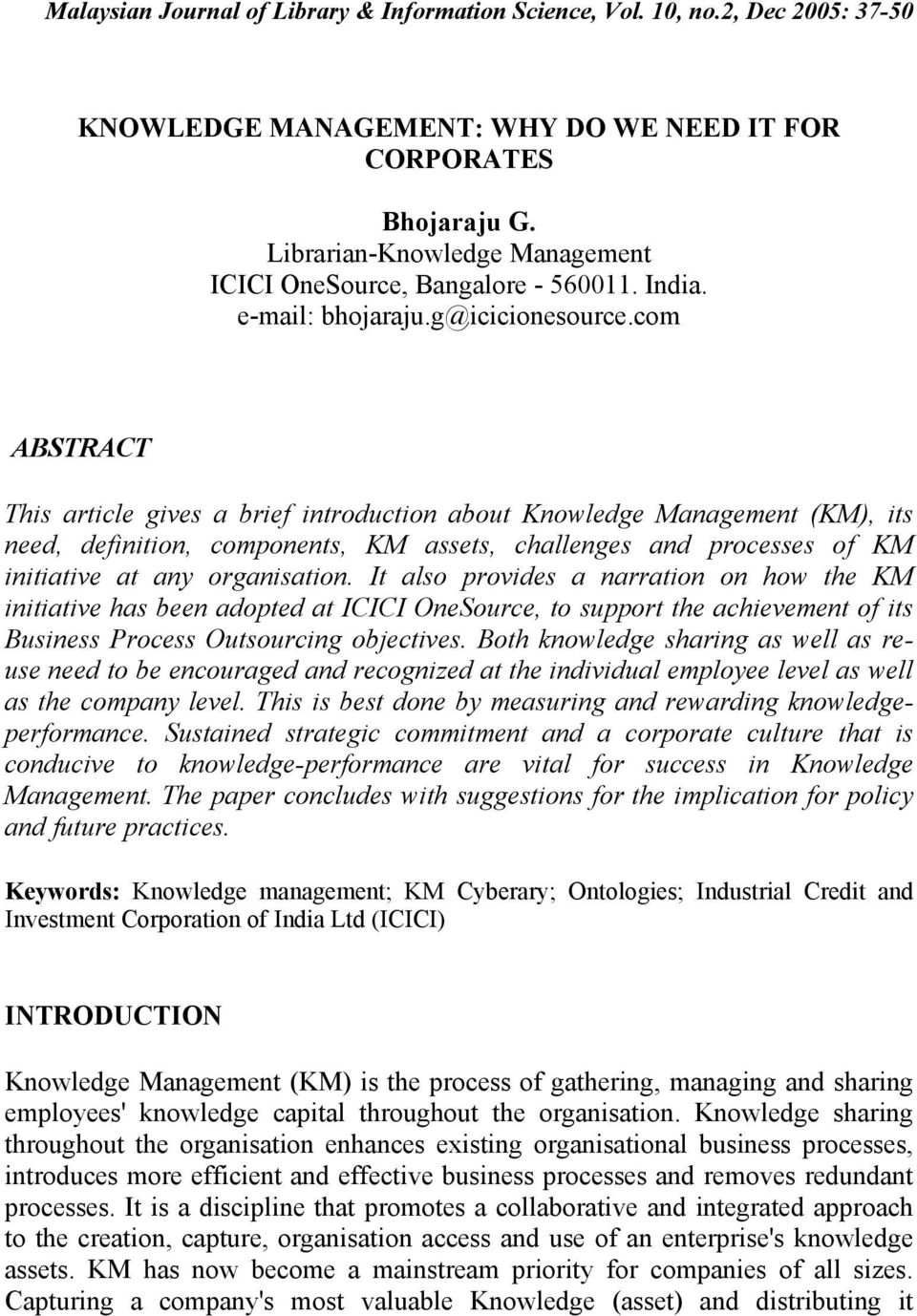 com ABSTRACT This article gives a brief introduction about Knowledge Management (KM), its need, definition, components, KM assets, challenges and processes of KM initiative at any organisation.