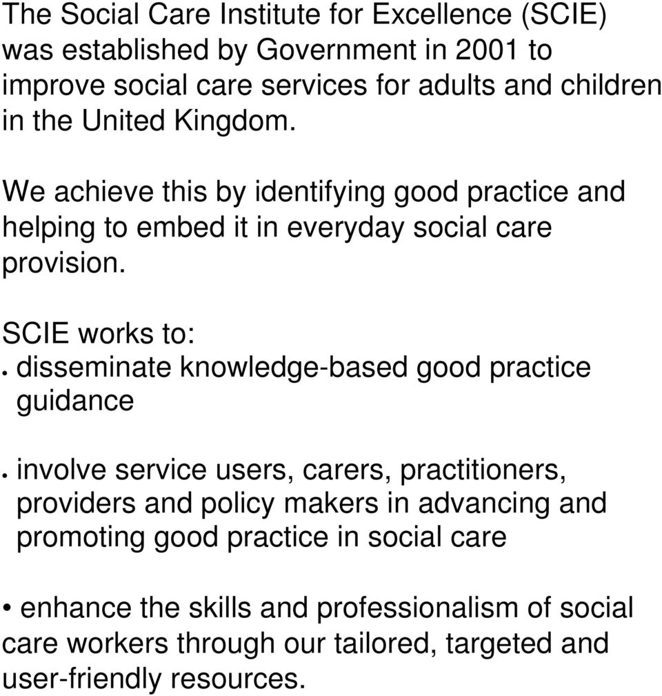 SCIE works to: disseminate knowledge-based good practice guidance involve service users, carers, practitioners, providers and policy makers in