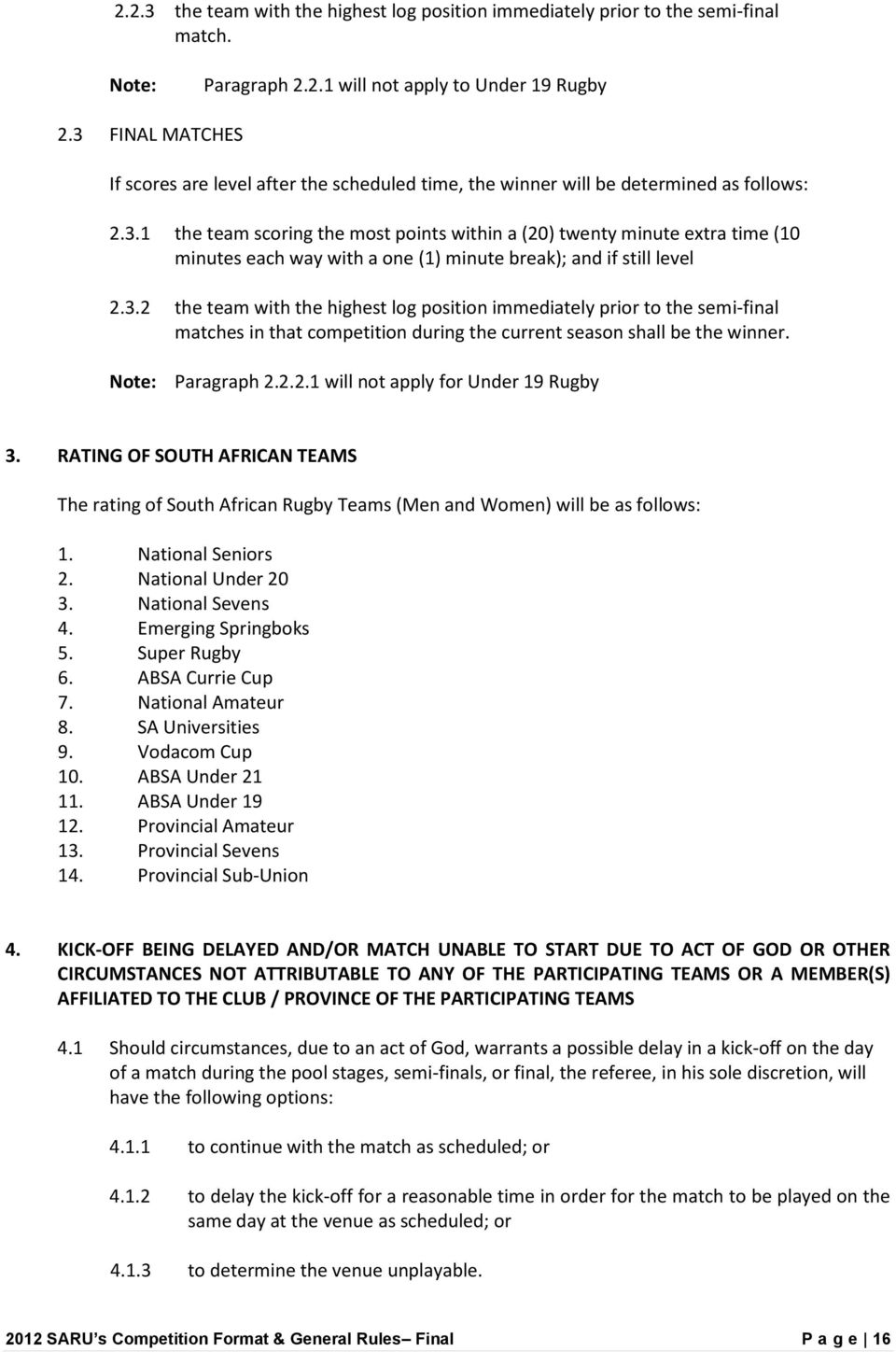 3.2 the team with the highest log position immediately prior to the semi-final matches in that competition during the current season shall be the winner. Note: Paragraph 2.2.2.1 will not apply for Under 19 Rugby 3.
