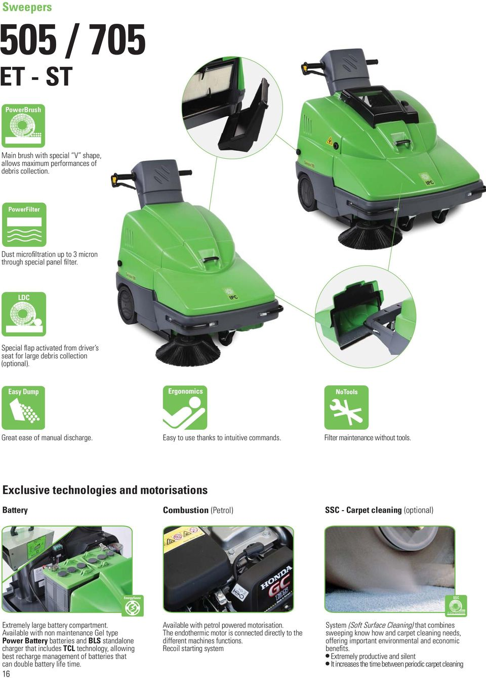 Filter maintenance without tools. Exclusive technologies and motorisations Battery Combustion (Petrol) - Carpet cleaning (optional) Extremely large battery compartment.