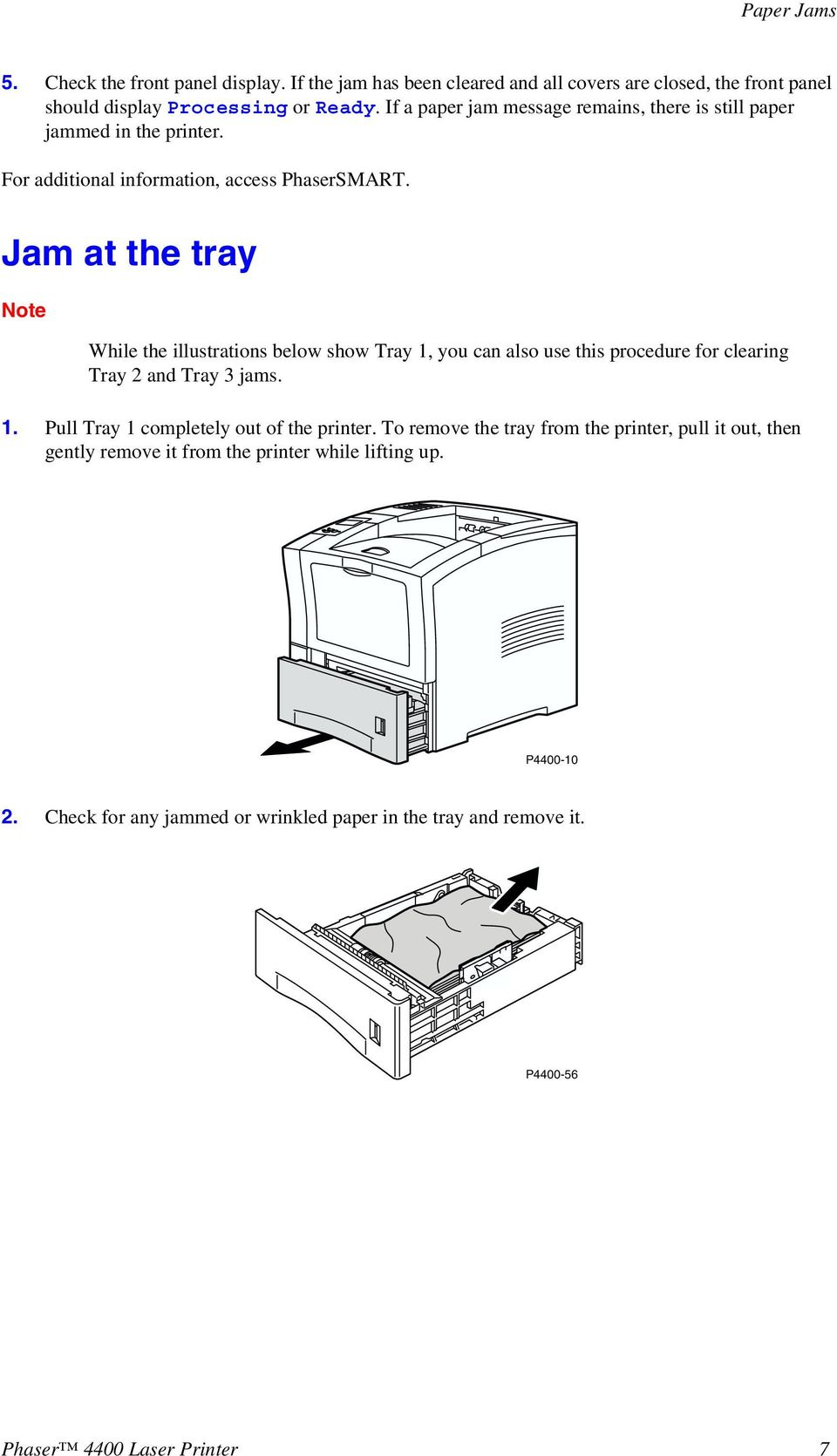 Jam at the tray Note While the illustrations below show Tray 1, you can also use this procedure for clearing Tray 2 and Tray 3 jams. 1. Pull Tray 1 completely out of the printer.