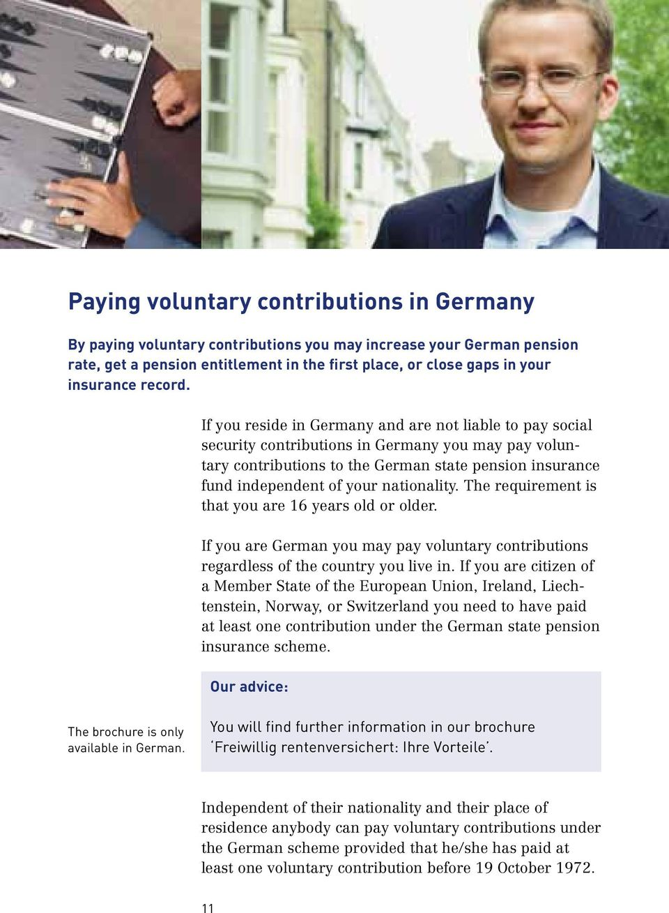 If you reside in Germany and are not liable to pay social security contributions in Germany you may pay voluntary contributions to the German state pension insurance fund independent of your