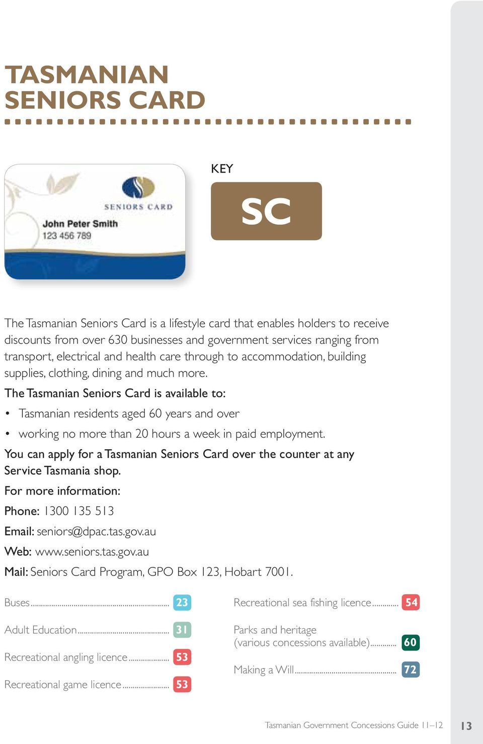 The Tasmanian Seniors Card is available to: Tasmanian residents aged 60 years and over working no more than 20 hours a week in paid employment.
