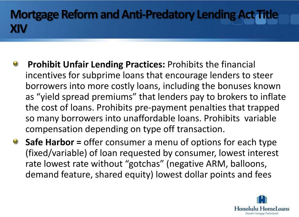 Prohibits pre-payment penalties that trapped so many borrowers into unaffordable loans. Prohibits variable compensation depending on type off transaction.