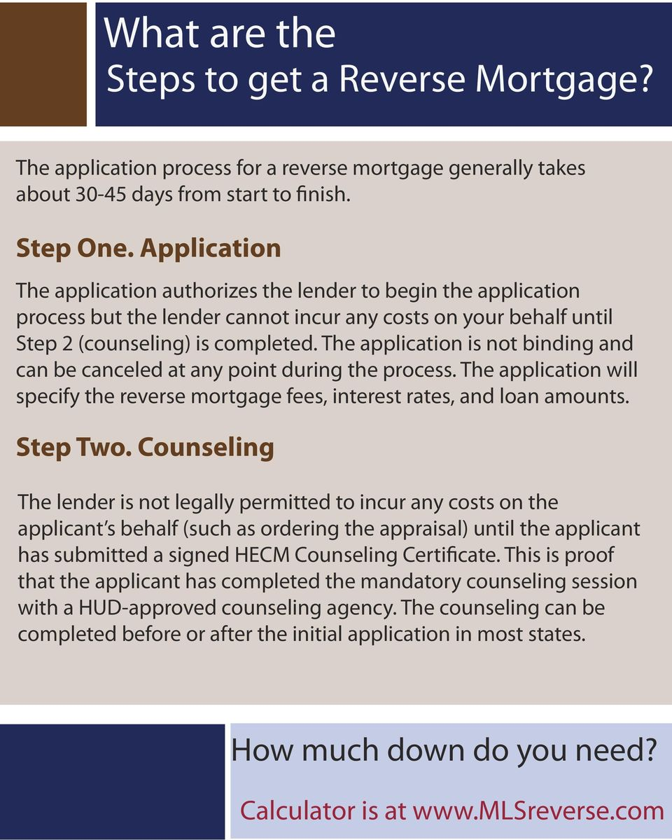 The application is not binding and can be canceled at any point during the process. The application will specify the reverse mortgage fees, interest rates, and loan amounts. Step Two.