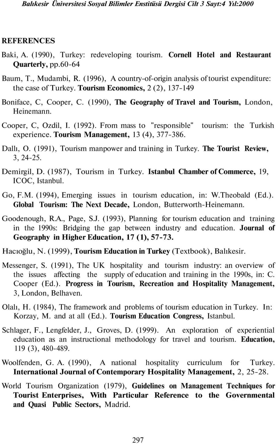 "(1990), The Geography of Travel and Tourism, London, Heinemann. Cooper, C, Ozdil, I. (1992). From mass to ""responsible"" experience. Tourism Management, 13 (4), 377-386. tourism: the Turkish Dallı, O."
