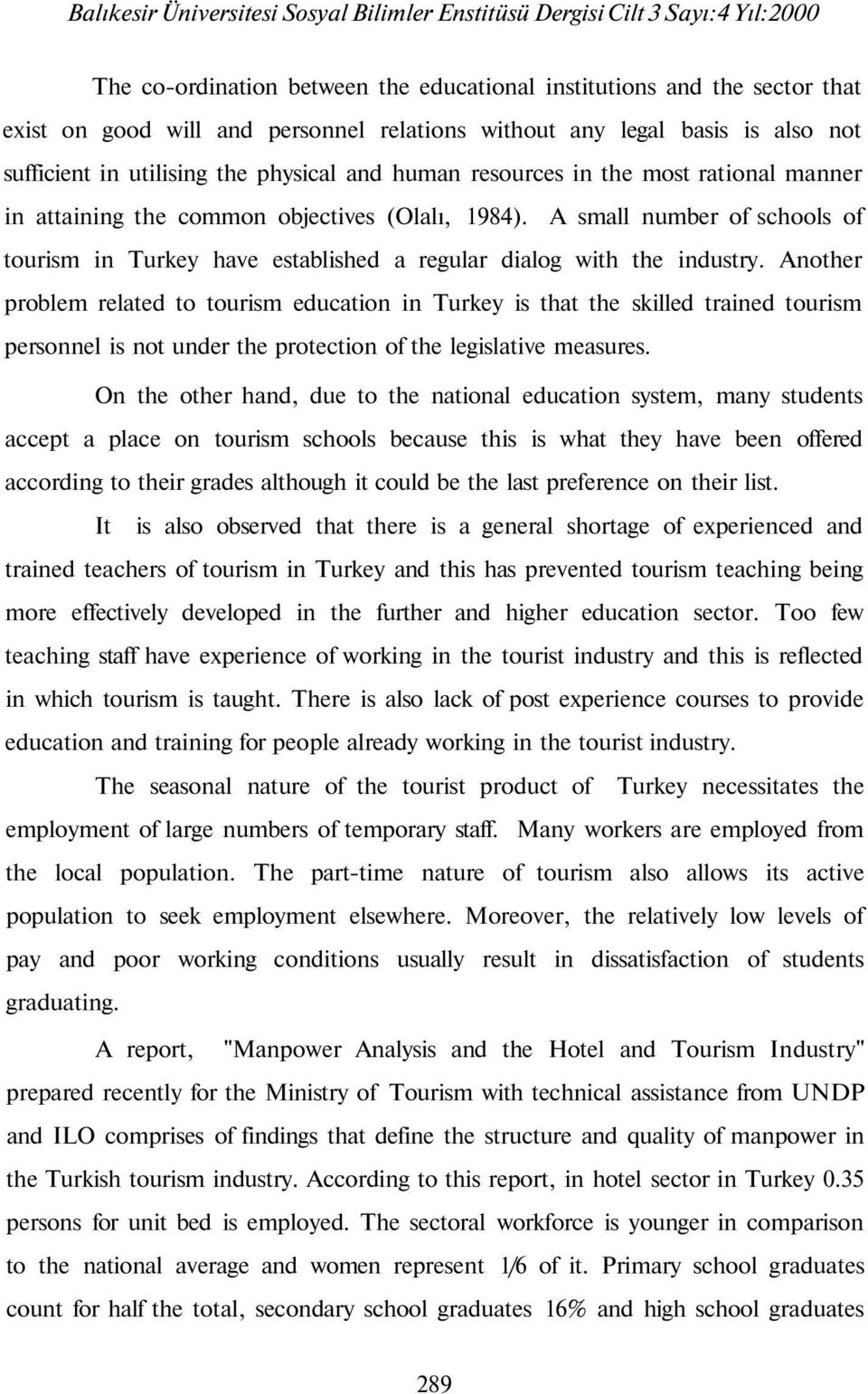 Another problem related to tourism education in Turkey is that the skilled trained tourism personnel is not under the protection of the legislative measures.