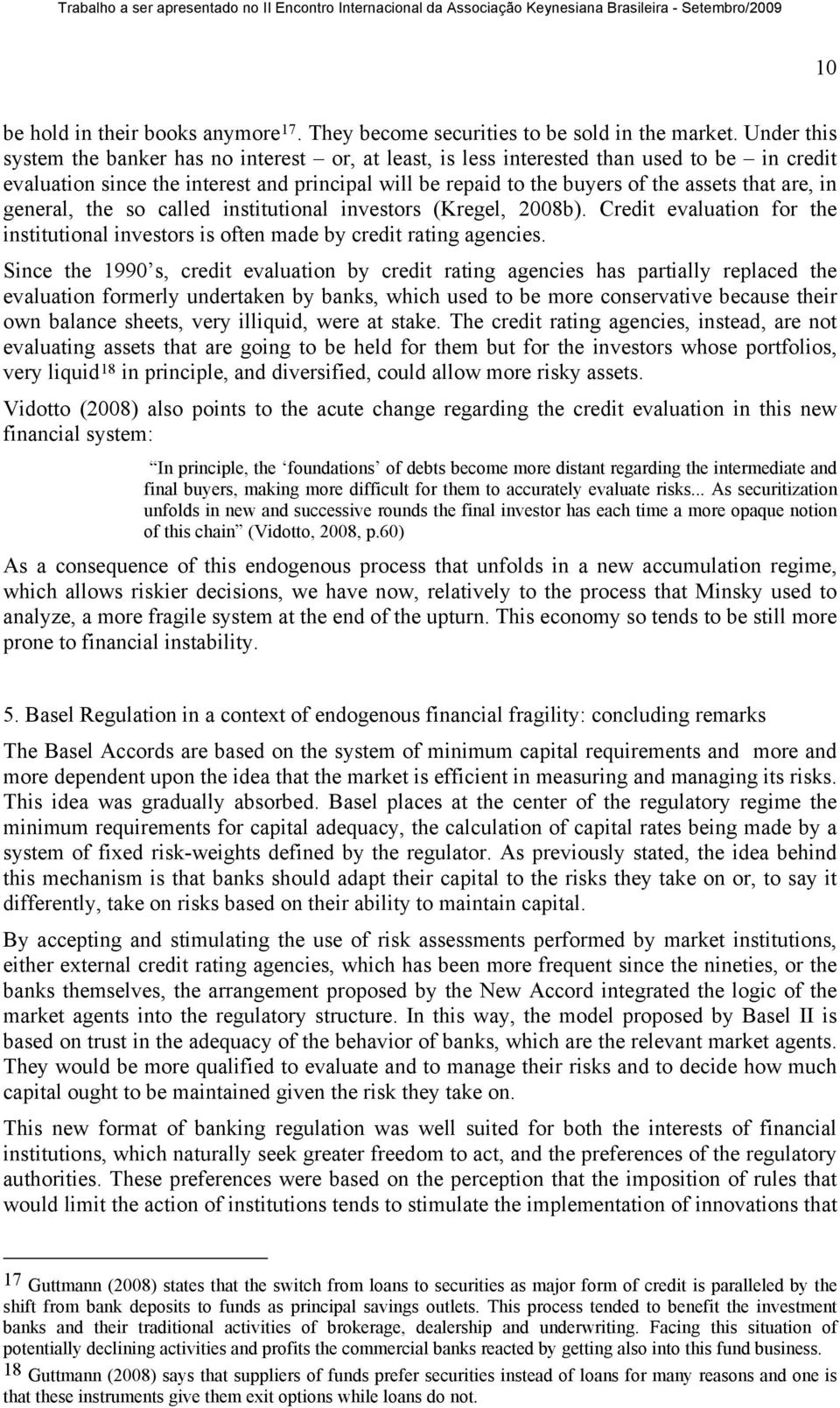 are, in general, the so called institutional investors (Kregel, 2008b). Credit evaluation for the institutional investors is often made by credit rating agencies.