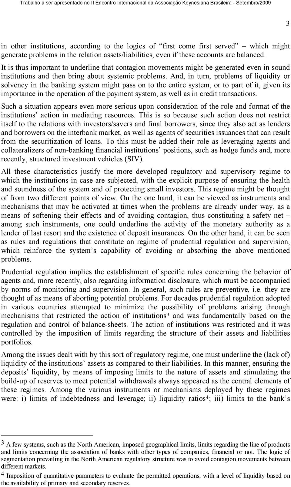 And, in turn, problems of liquidity or solvency in the banking system might pass on to the entire system, or to part of it, given its importance in the operation of the payment system, as well as in