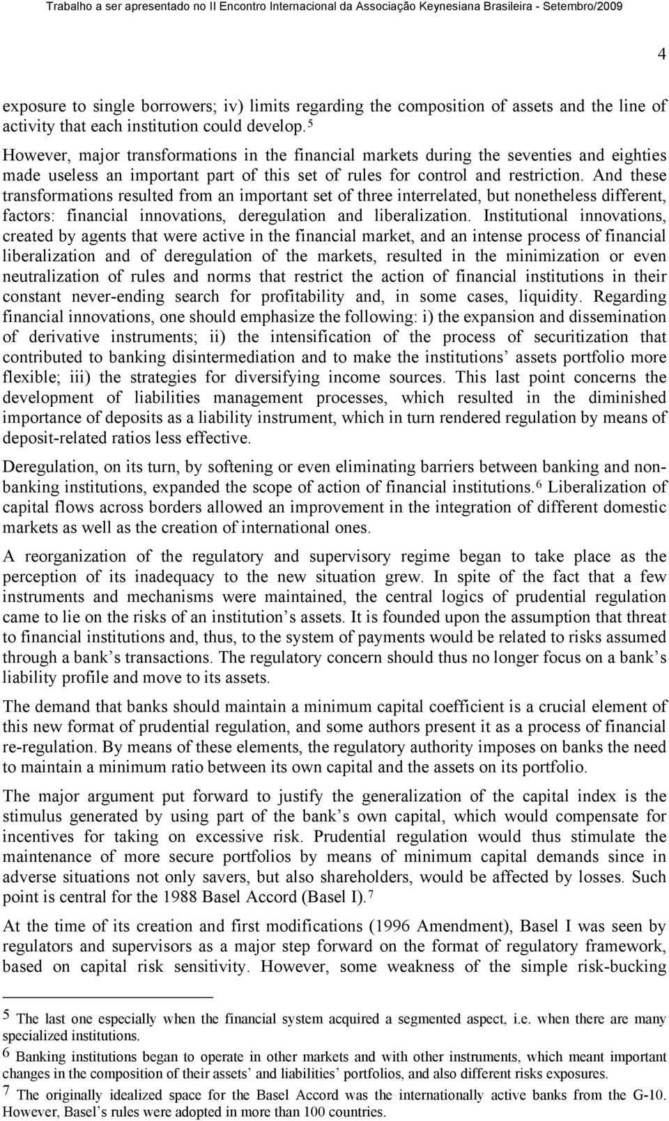And these transformations resulted from an important set of three interrelated, but nonetheless different, factors: financial innovations, deregulation and liberalization.