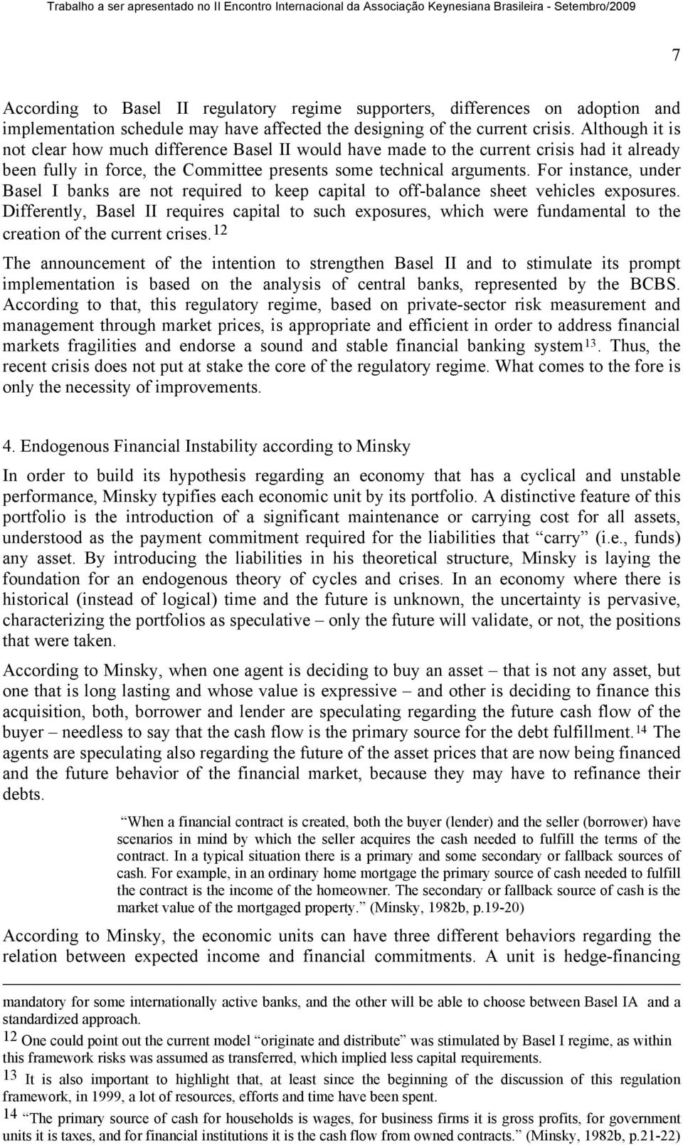 For instance, under Basel I banks are not required to keep capital to off-balance sheet vehicles exposures.