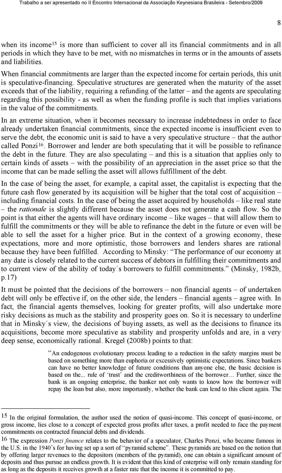 Speculative structures are generated when the maturity of the asset exceeds that of the liability, requiring a refunding of the latter and the agents are speculating regarding this possibility - as