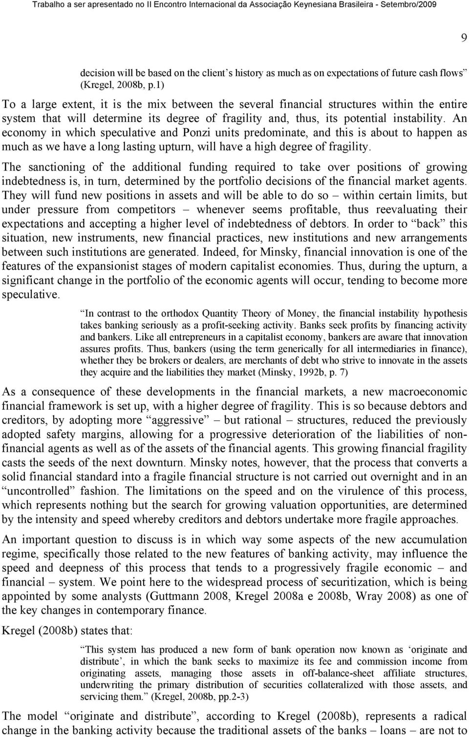 An economy in which speculative and Ponzi units predominate, and this is about to happen as much as we have a long lasting upturn, will have a high degree of fragility.