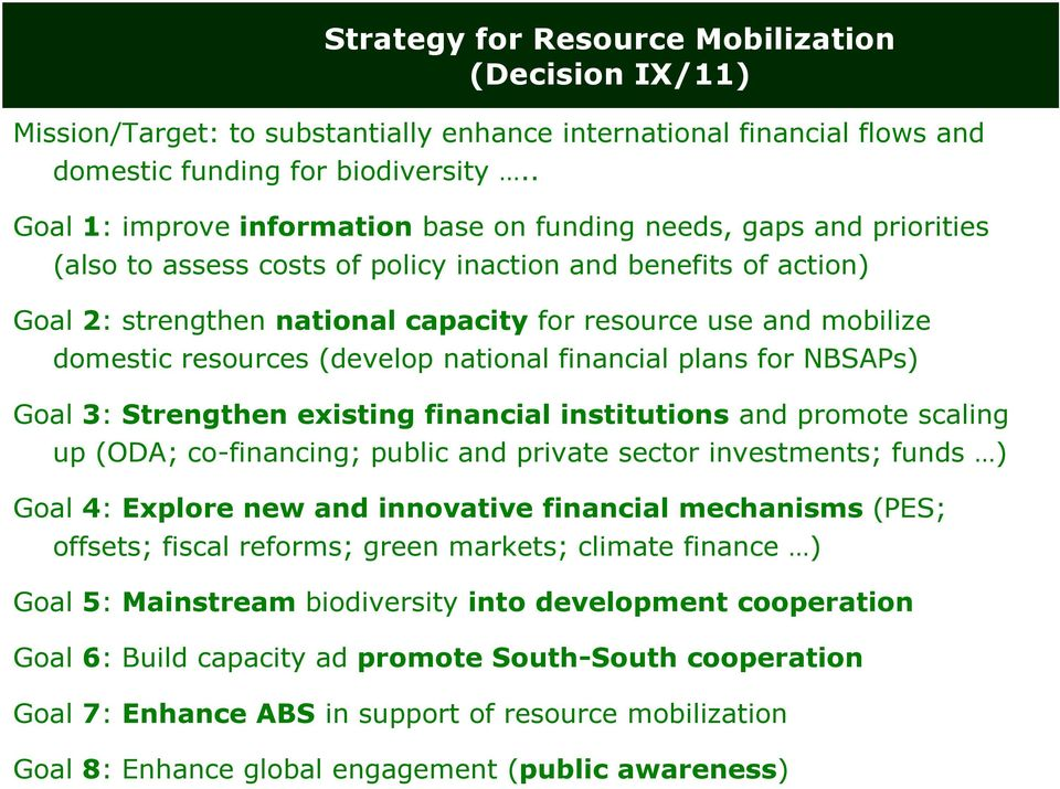 mobilize domestic resources (develop national financial plans for NBSAPs) Goal 3: Strengthen existing financial institutions and promote scaling up (ODA; co-financing; public and private sector