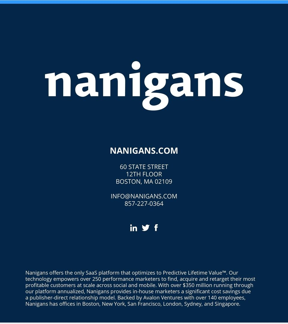 With over $350 million running through our platform annualized, Nanigans provides in-house marketers a significant cost savings due a publisher-direct