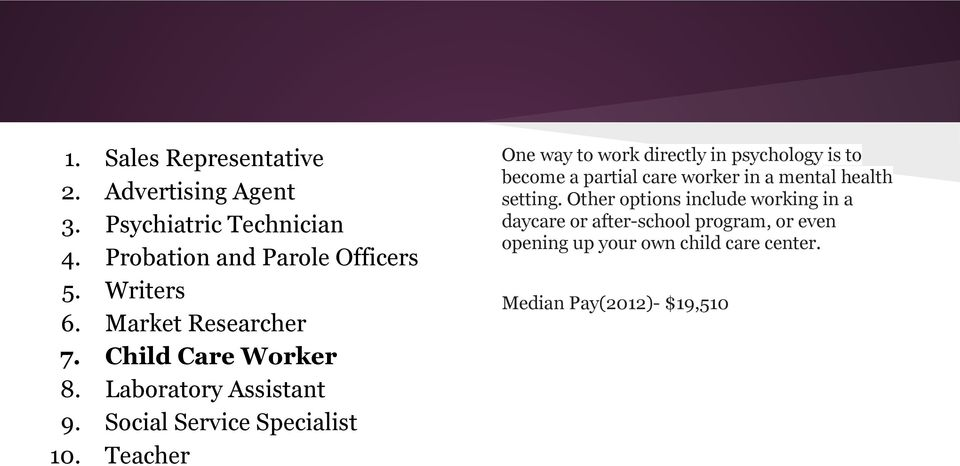 Teacher One way to work directly in psychology is to become a partial care worker in a mental health setting.