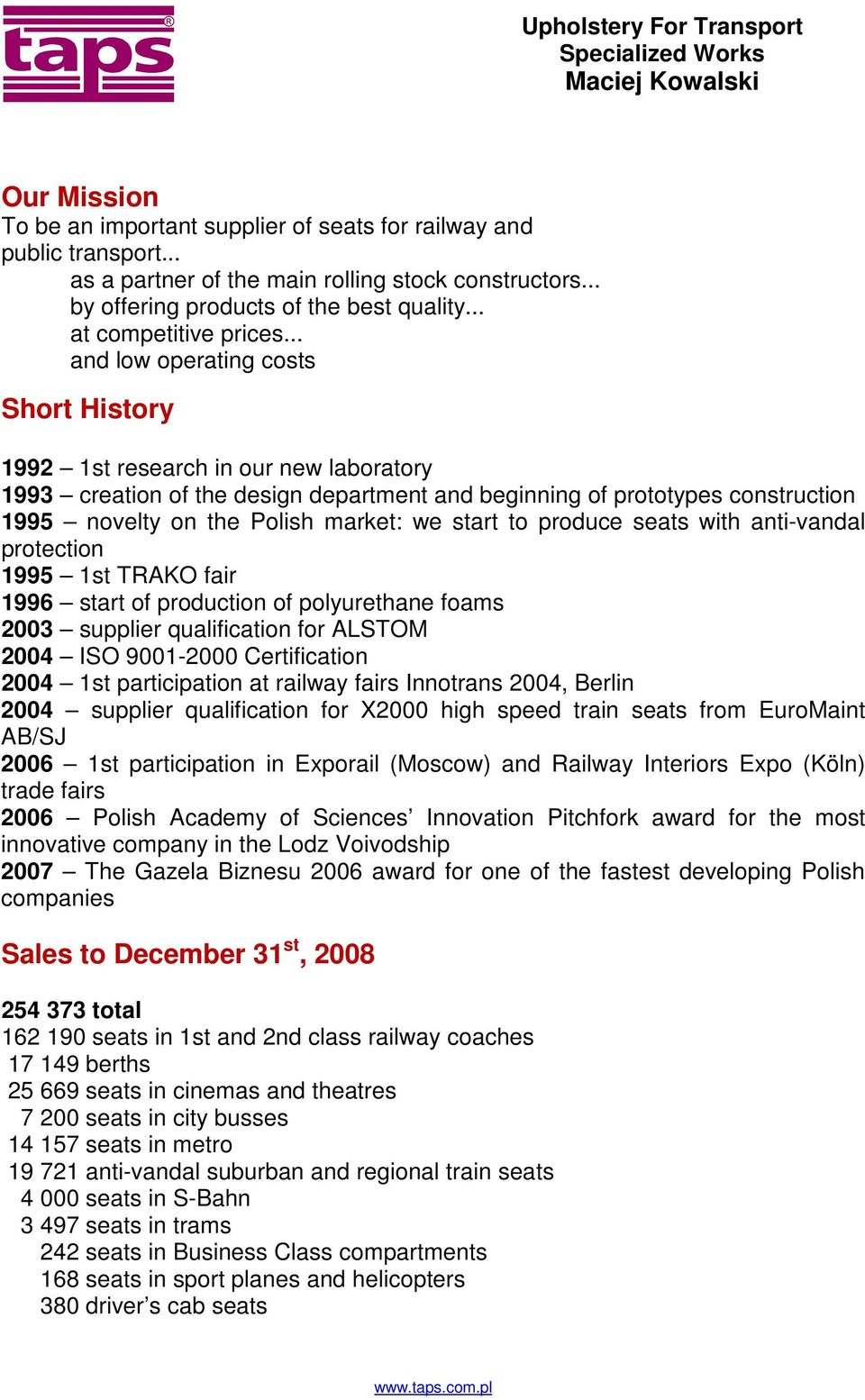 .. and low operating costs Short History 1992 1st research in our new laboratory 1993 creation of the design department and beginning of prototypes construction 1995 novelty on the Polish market: we