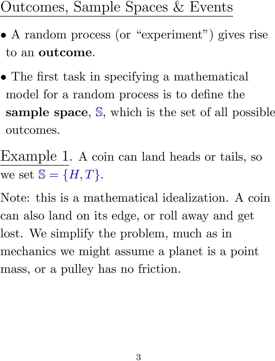 possible outcomes. Example 1. A coin can land heads or tails, so we set S = {H, T }. Note: this is a mathematical idealization.