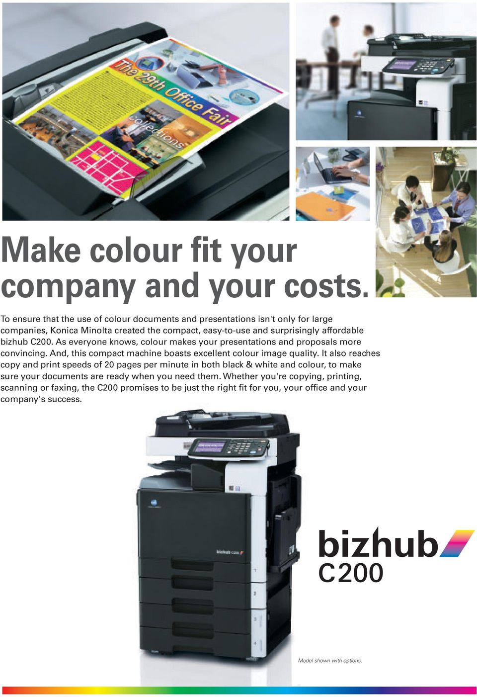bizhub C200. As everyone knows, colour makes your presentations and proposals more convincing. And, this compact machine boasts excellent colour image quality.