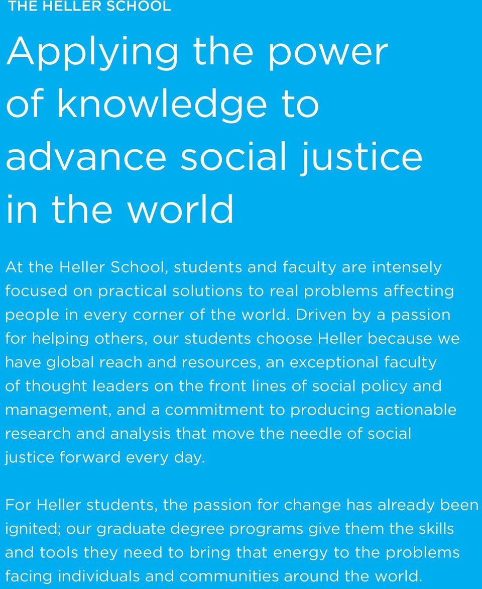 Driven by a passion for helping others, our students choose Heller because we have global reach and resources, an exceptional faculty of thought leaders on the front lines of social policy and