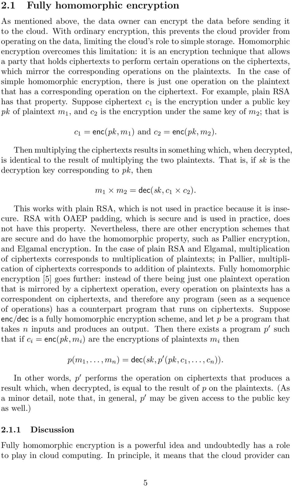 Homomorphic encryption overcomes this limitation: it is an encryption technique that allows a party that holds ciphertexts to perform certain operations on the ciphertexts, which mirror the