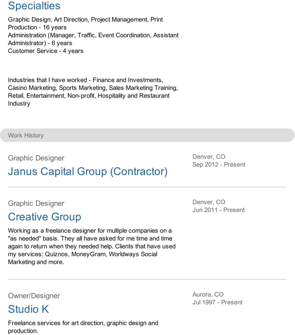 "Work History Graphic Designer Janus Capital Group (Contractor) Sep 2012 - Present Graphic Designer Creative Group Jun 2011 - Present Working as a freelance designer for multiple companies on a ""as"