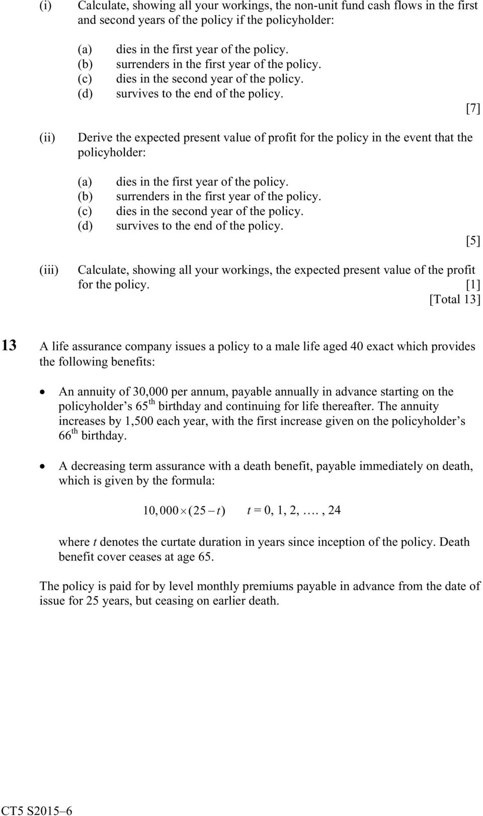 [7] (ii) Derive the expected present value of profit for the policy in the event that the policyholder: (a) (b) (c) (d) dies in the first year of the policy.