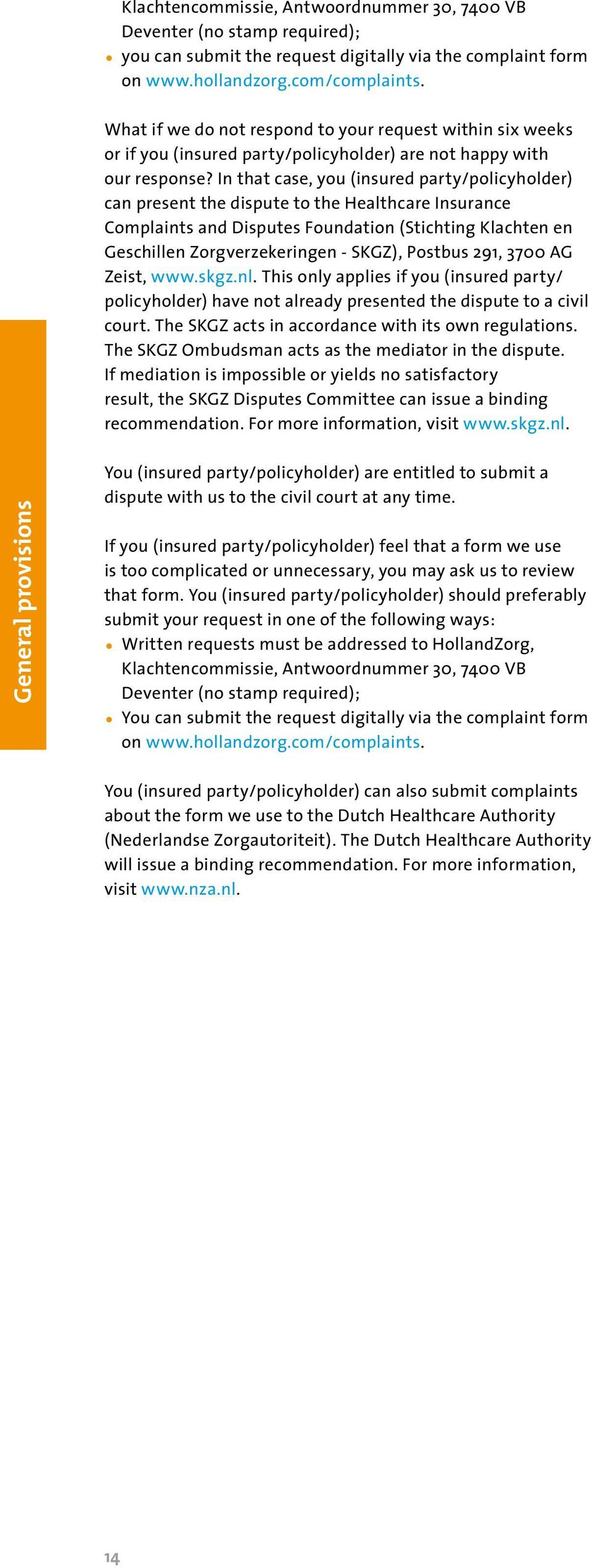 In that case, you (insured party/policyholder) can present the dispute to the Healthcare Insurance Complaints and Disputes Foundation (Stichting Klachten en Geschillen Zorgverzekeringen - SKGZ),