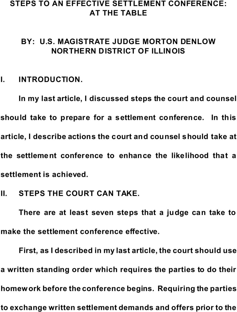 In this article, I describe actions the court and counsel should take at the settlement conference to enhance the likelihood that a settlement is achieved. II. STEPS THE COURT CAN TAKE.