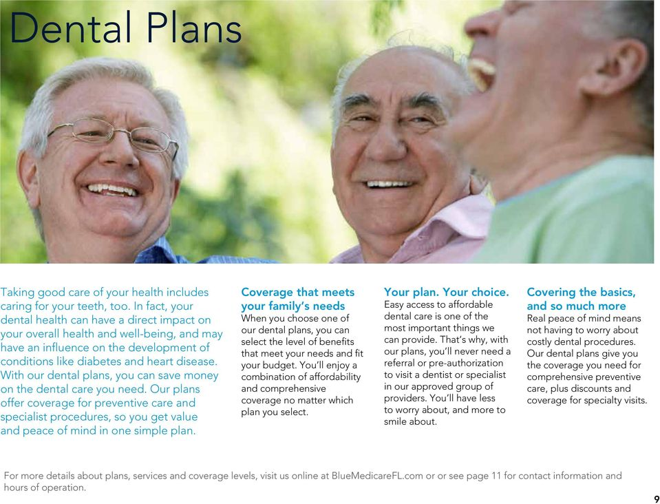 With our dental plans, you can save money on the dental care you need. Our plans offer coverage for preventive care and specialist procedures, so you get value and peace of mind in one simple plan.