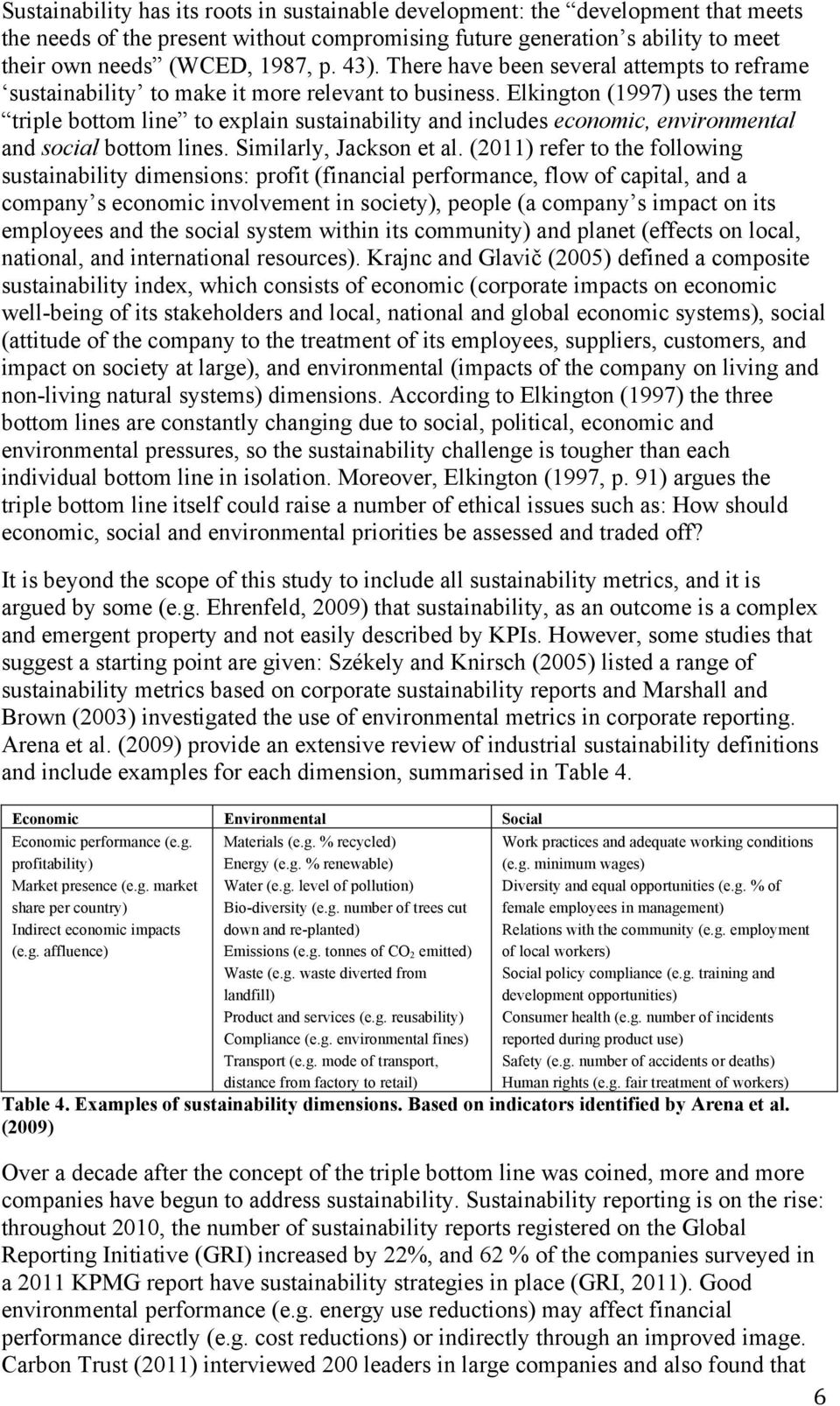 Elkington (1997) uses the term triple bottom line to explain sustainability and includes economic, environmental and social bottom lines. Similarly, Jackson et al.