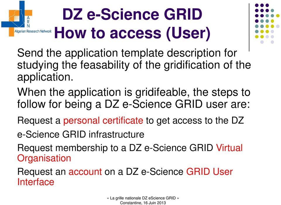 When the application is gridifeable, the steps to follow for being a DZ e-science GRID user are: Request a
