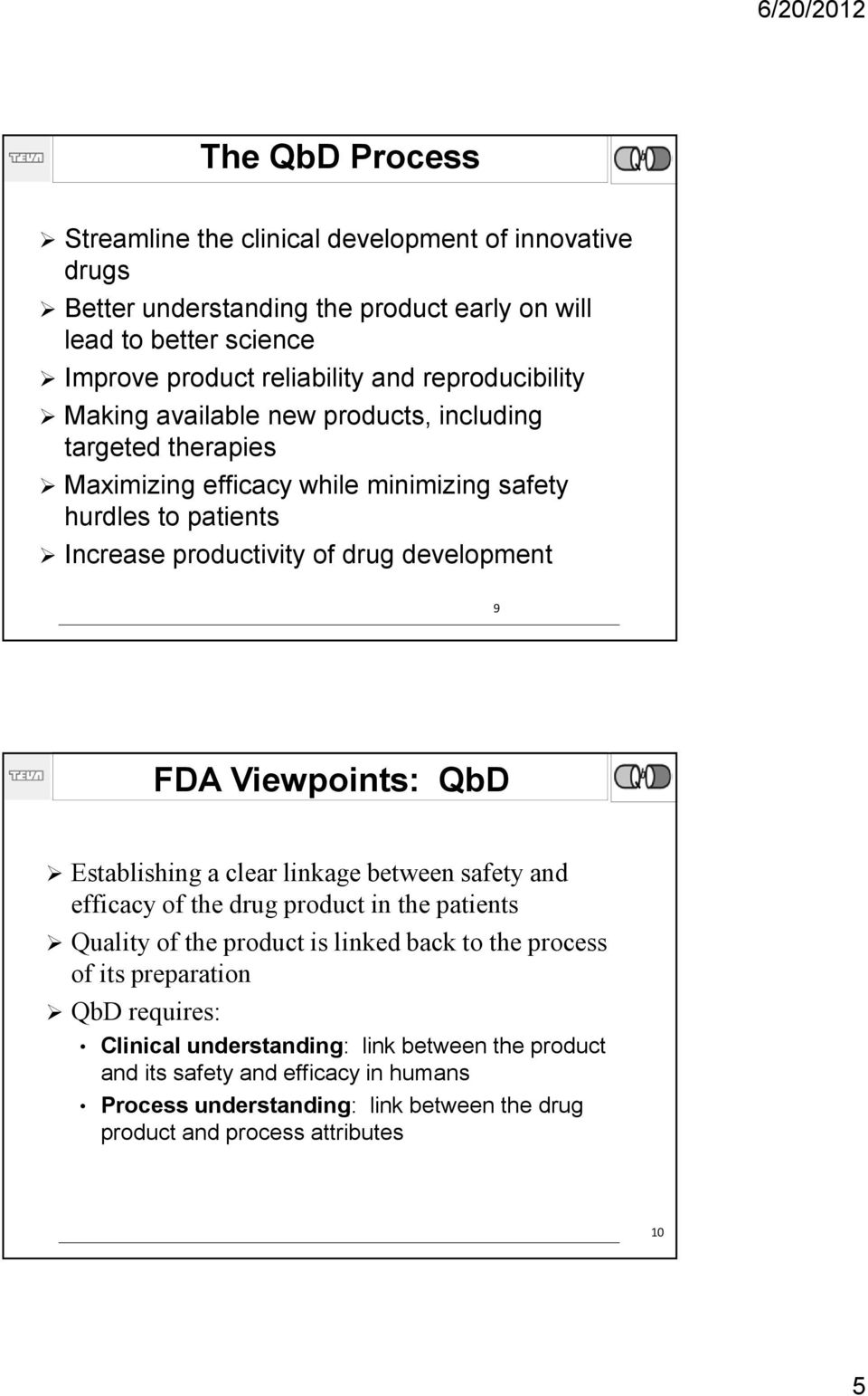 development 9 FDA Viewpoints: QbD Establishing a clear linkage between safety and efficacy of the drug product in the patients Quality of the product is linked back to the process