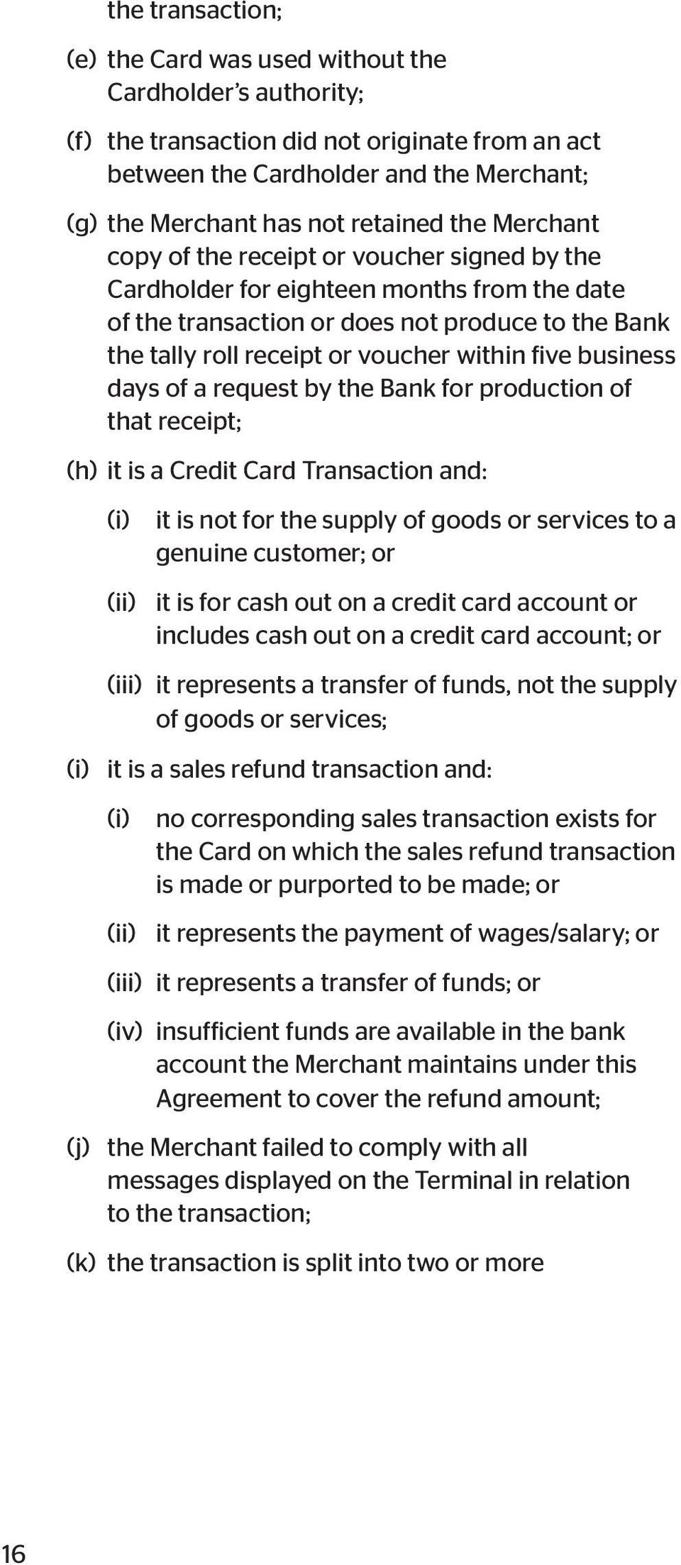 business days of a request by the Bank for production of that receipt; (h) it is a Credit Card Transaction and: (i) it is not for the supply of goods or services to a genuine customer; or (ii) it is
