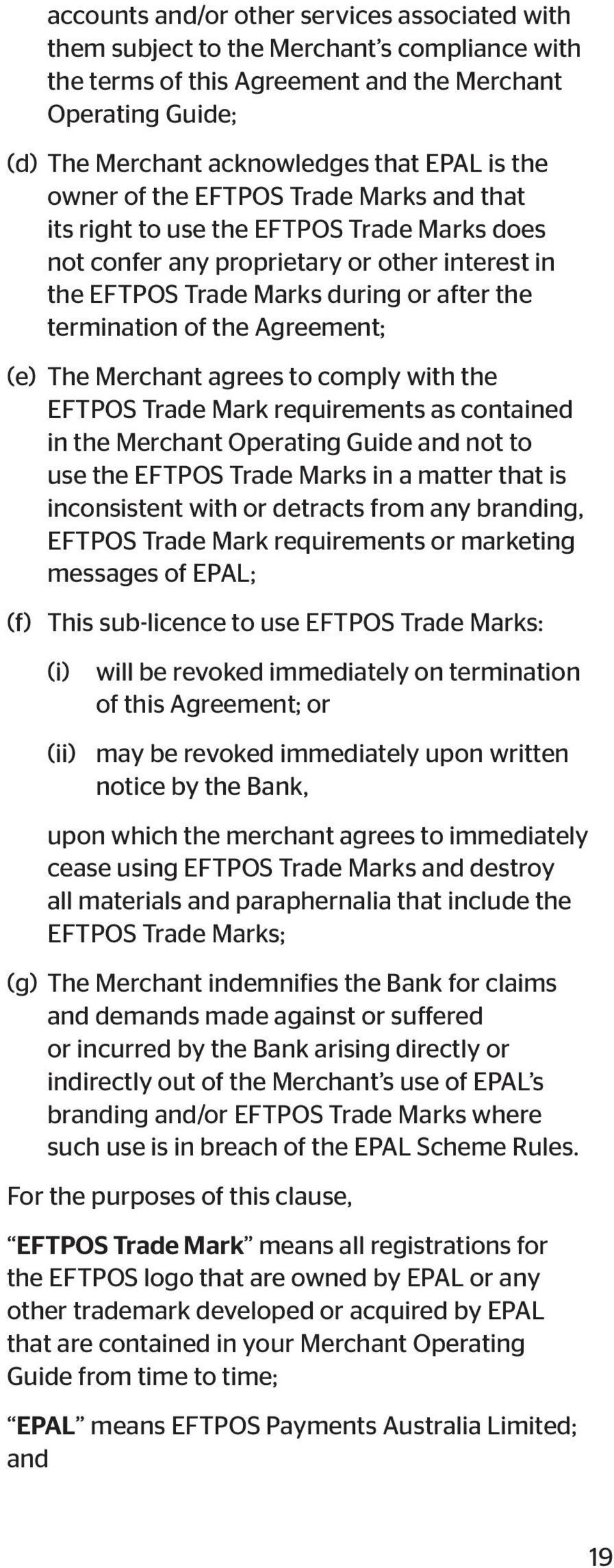 Agreement; (e) The Merchant agrees to comply with the EFTPOS Trade Mark requirements as contained in the Merchant Operating Guide and not to use the EFTPOS Trade Marks in a matter that is