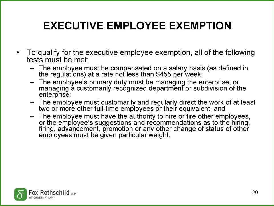 enterprise; The employee must customarily and regularly direct the work of at least two or more other full-time employees or their equivalent; and The employee must have the authority to hire