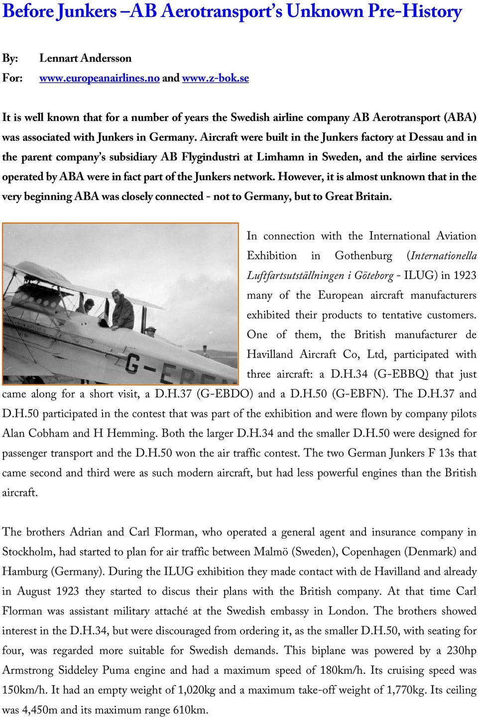 Aircraft were built in the Junkers factory at Dessau and in the parent company s subsidiary AB Flygindustri at Limhamn in Sweden, and the airline services operated by ABA were in fact part of the