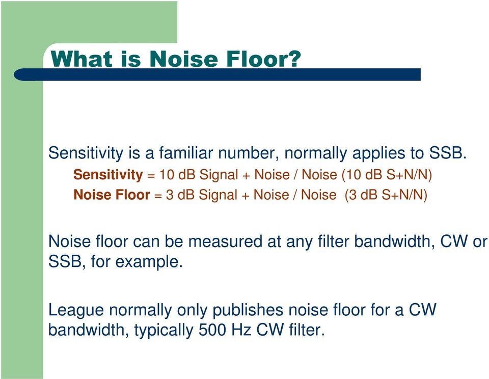Noise / Noise (3 db S+N/N) Noise floor can be measured at any filter bandwidth, CW or