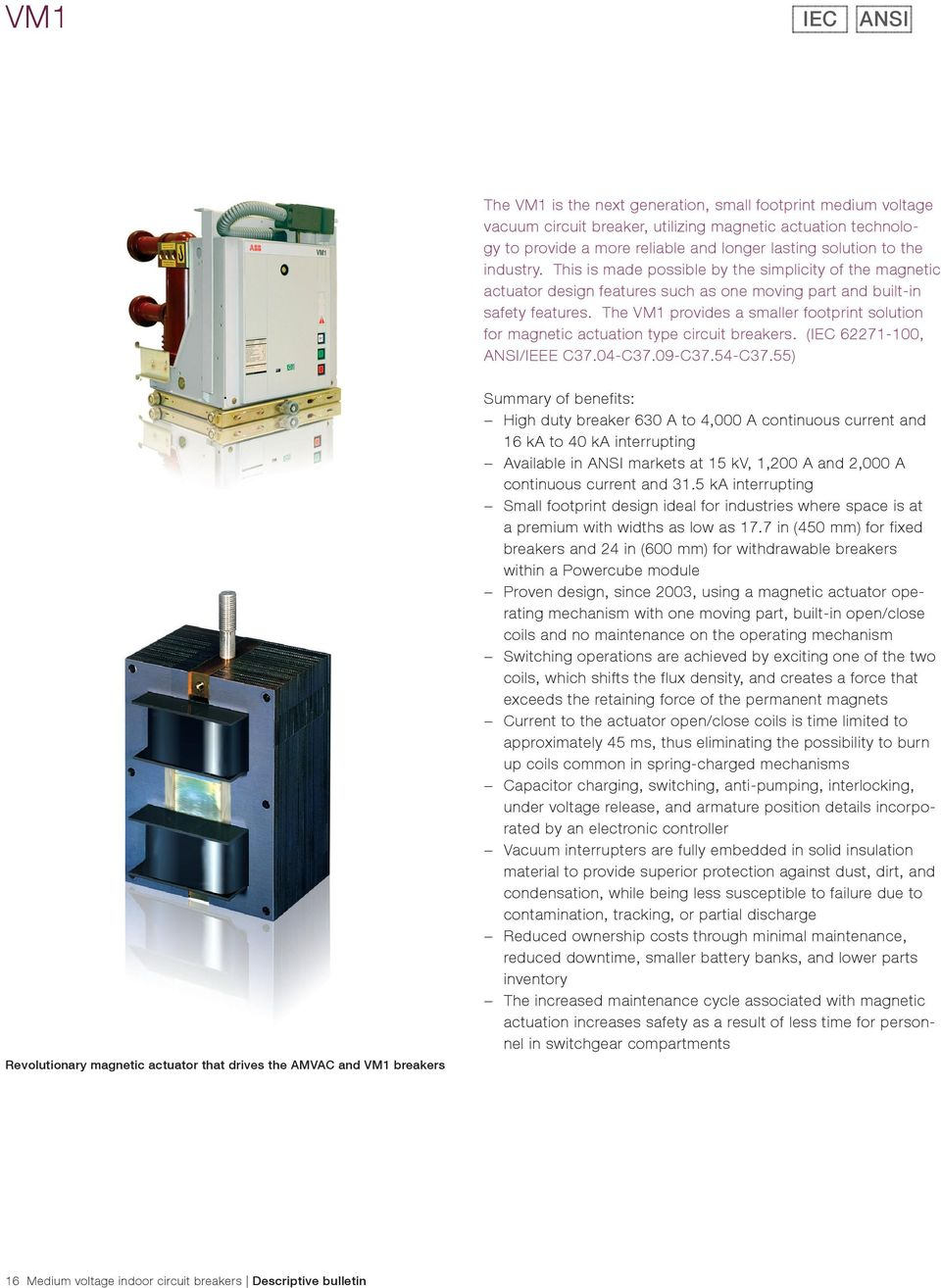 The VM1 provides a smaller footprint solution for magnetic actuation type circuit breakers. ( 62271-100, ANSI/IEEE C37.04-C37.09-C37.54-C37.