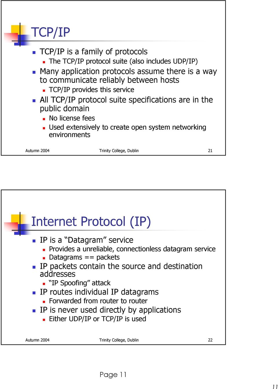 21 Internet Protocol (IP) IP is a Datagram service Provides a unreliable, connectionless datagram service Datagrams == packets IP packets contain the source and destination addresses IP