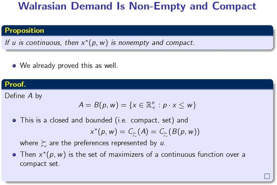 Define A by A = B(p, w) = {x R n + : p x w} This is a closed and bounded (i.e. compact, set) and x (p, w) = C (A) = C (B(p, w)) where are the preferences represented by u.