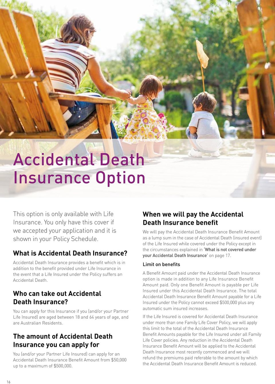 Accidental Death Insurance provides a benefit which is in addition to the benefit provided under Life Insurance in the event that a Life Insured under the Policy suffers an Accidental Death.