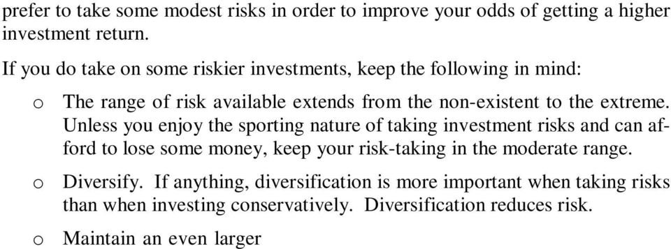 Unless you enjoy the sporting nature of taking investment risks and can afford to lose some money, keep your risk-taking in the moderate range. o Diversify.