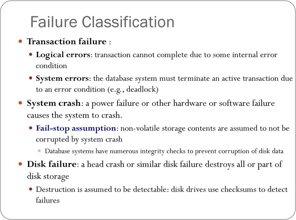 Fail-stop assumption: non-volatile storage contents are assumed to not be corrupted by system crash Database systems have numerous integrity checks to prevent corruption of