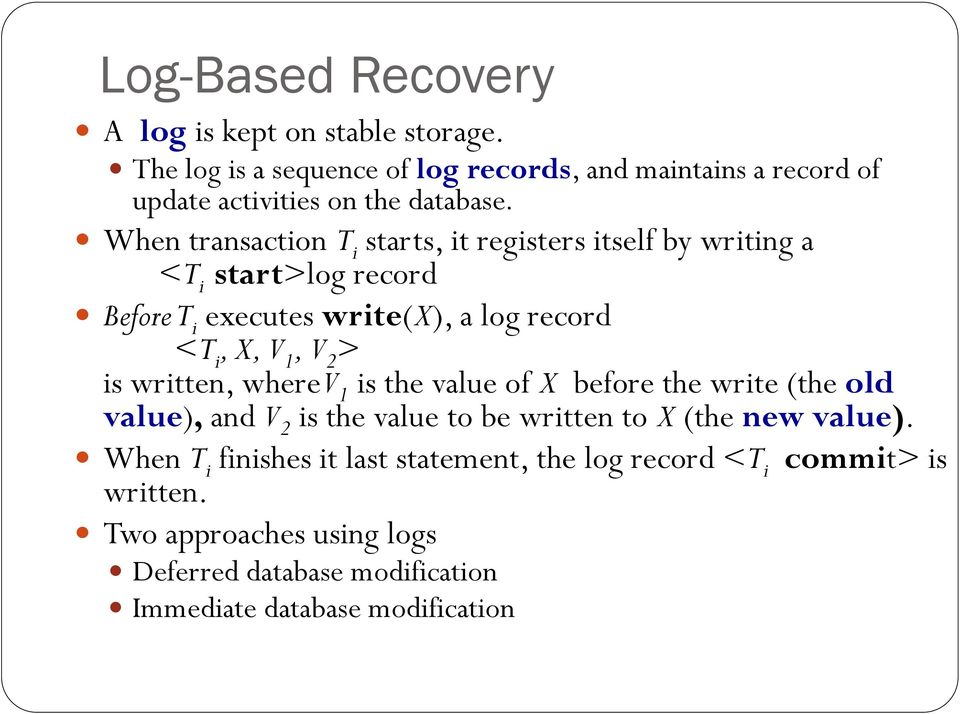 When transaction T i starts, it registers itself by writing a <T i start>log record Before T i executes write(x), a log record <T i, X, V 1, V 2 >