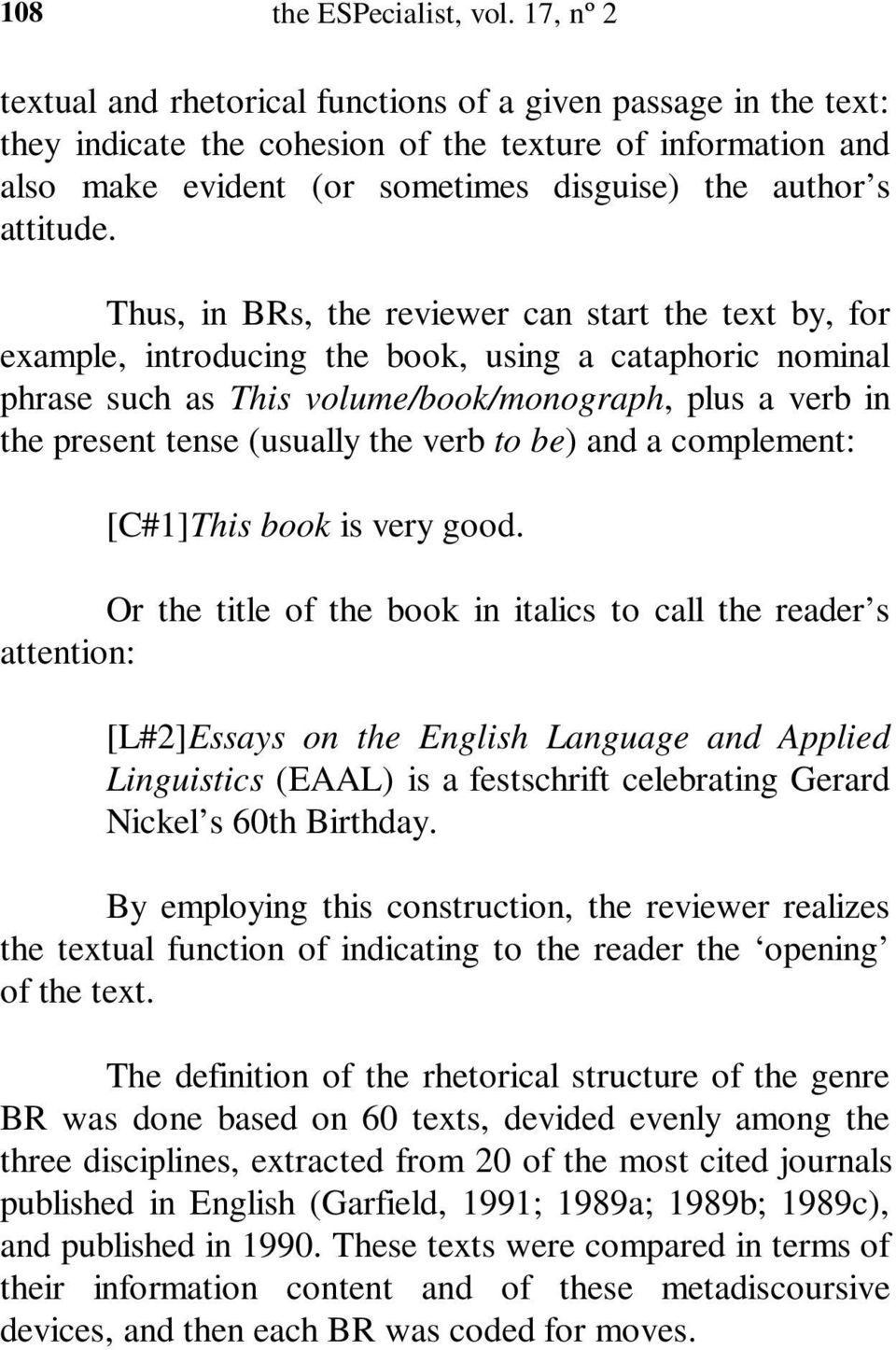 Thus, in BRs, the reviewer can start the text by, for example, introducing the book, using a cataphoric nominal phrase such as This volume/book/monograph, plus a verb in the present tense (usually