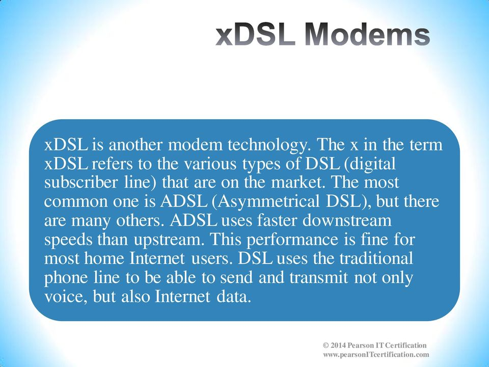The most common one is ADSL (Asymmetrical DSL), but there are many others.