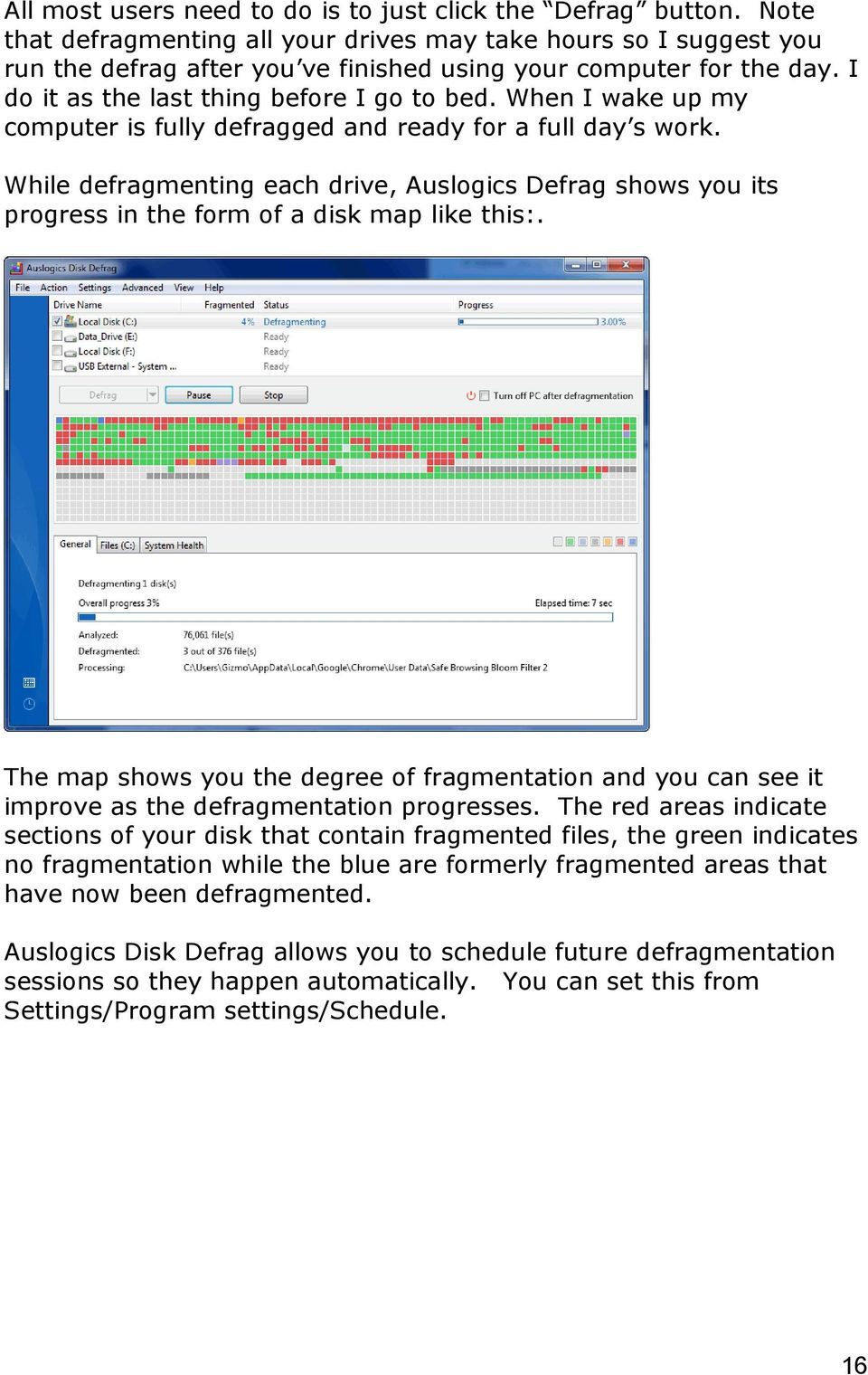When I wake up my computer is fully defragged and ready for a full day s work. While defragmenting each drive, Auslogics Defrag shows you its progress in the form of a disk map like this:.